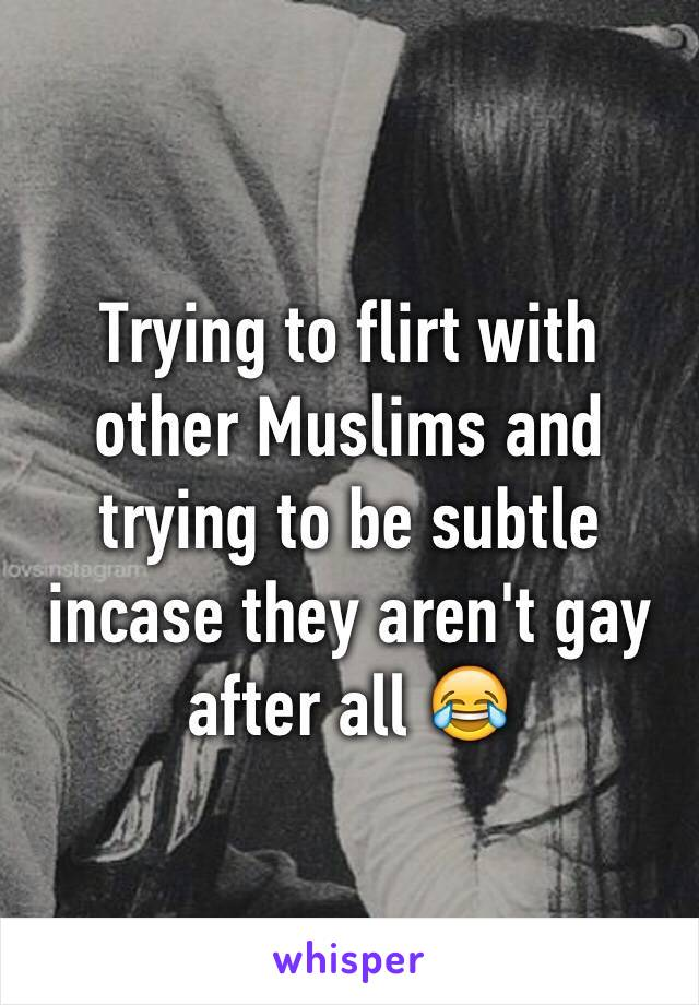 Trying to flirt with other Muslims and trying to be subtle incase they aren't gay after all 😂