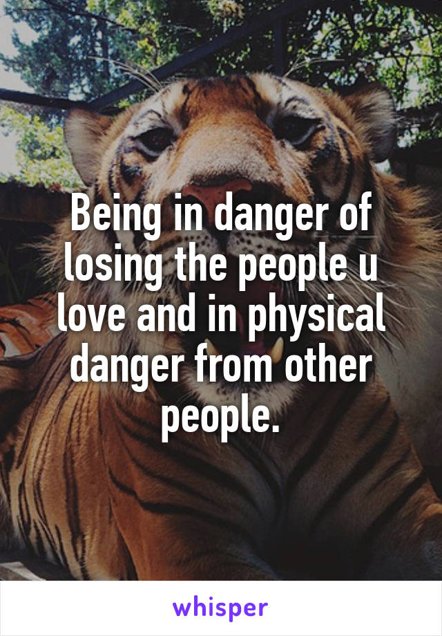 Being in danger of losing the people u love and in physical danger from other people.