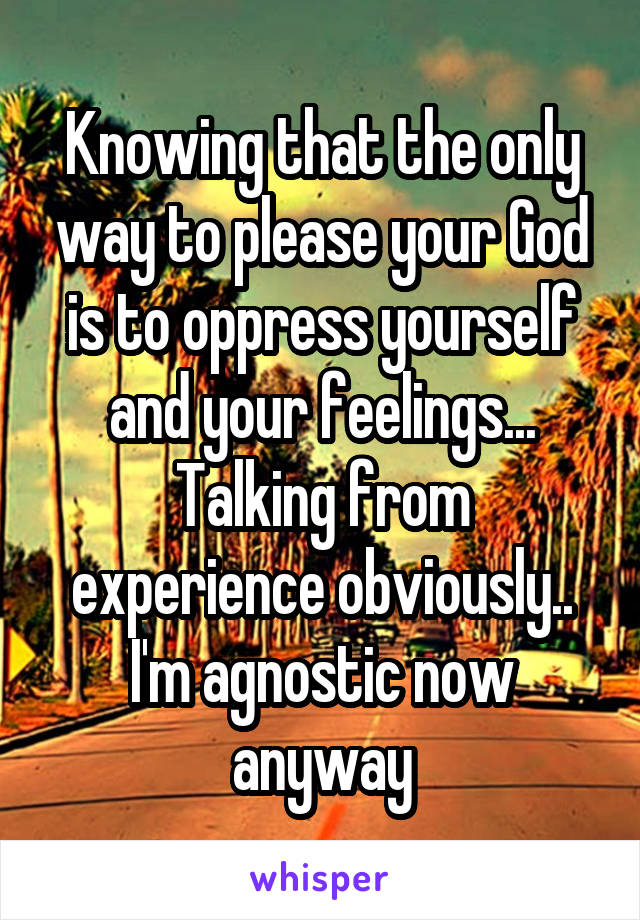 Knowing that the only way to please your God is to oppress yourself and your feelings... Talking from experience obviously.. I'm agnostic now anyway