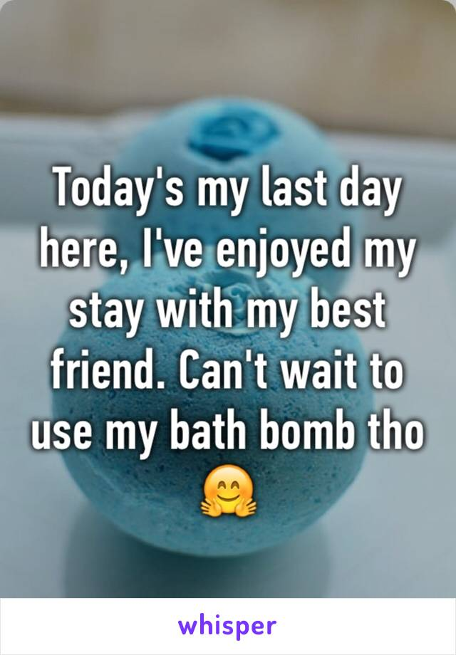 Today's my last day here, I've enjoyed my stay with my best friend. Can't wait to use my bath bomb tho 🤗