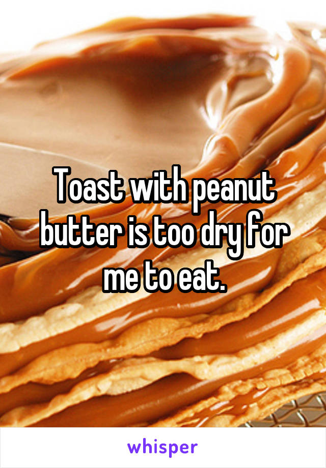 Toast with peanut butter is too dry for me to eat.