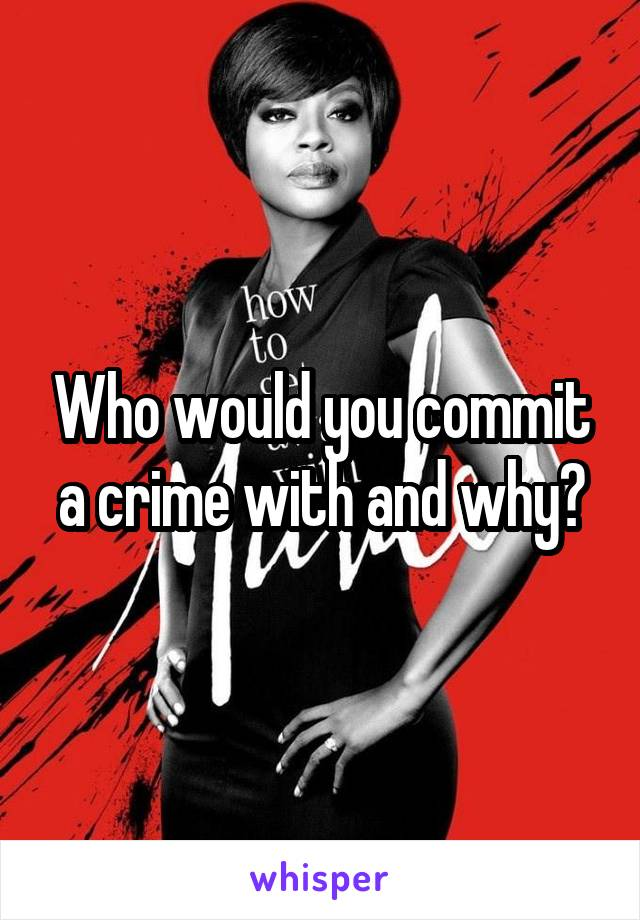 Who would you commit a crime with and why?