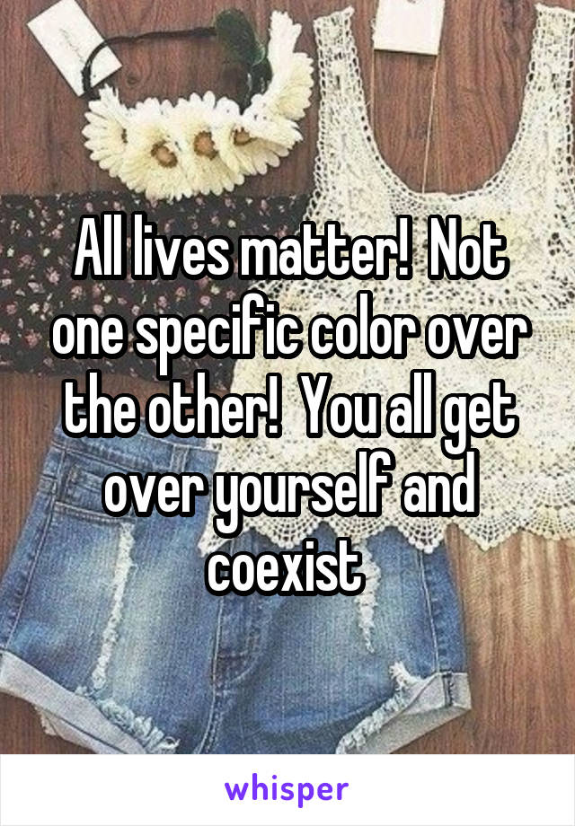 All lives matter!  Not one specific color over the other!  You all get over yourself and coexist