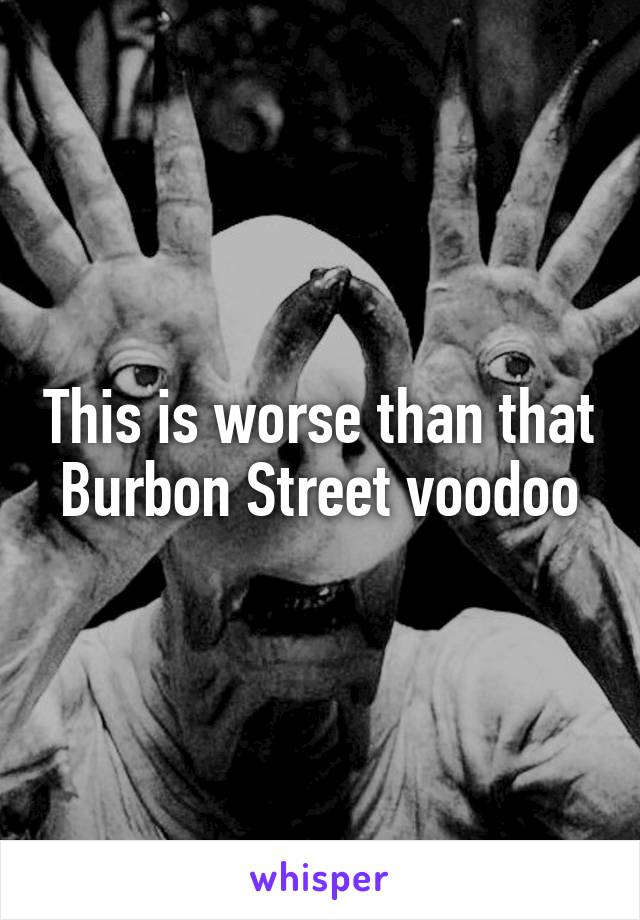 This is worse than that Burbon Street voodoo