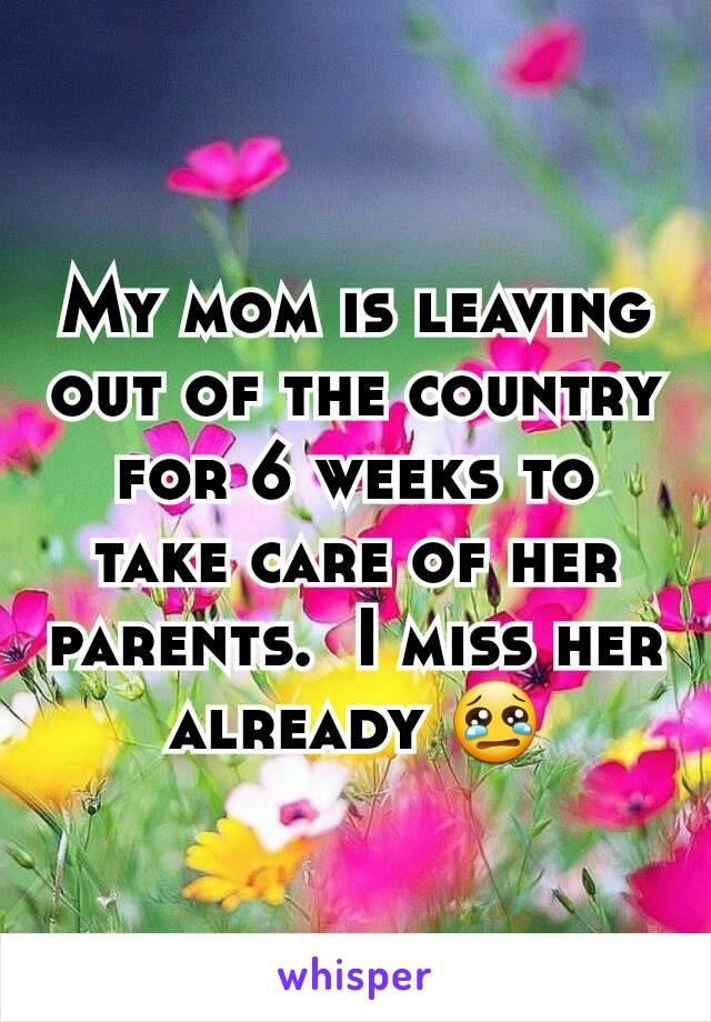My mom is leaving out of the country for 6 weeks to take care of her parents.  I miss her already 😢