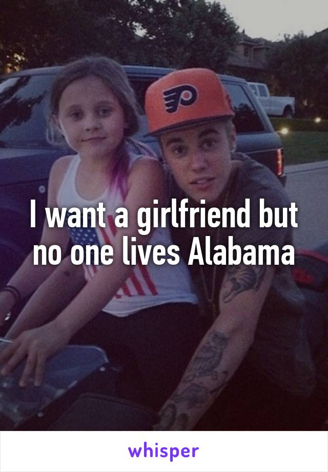 I want a girlfriend but no one lives Alabama