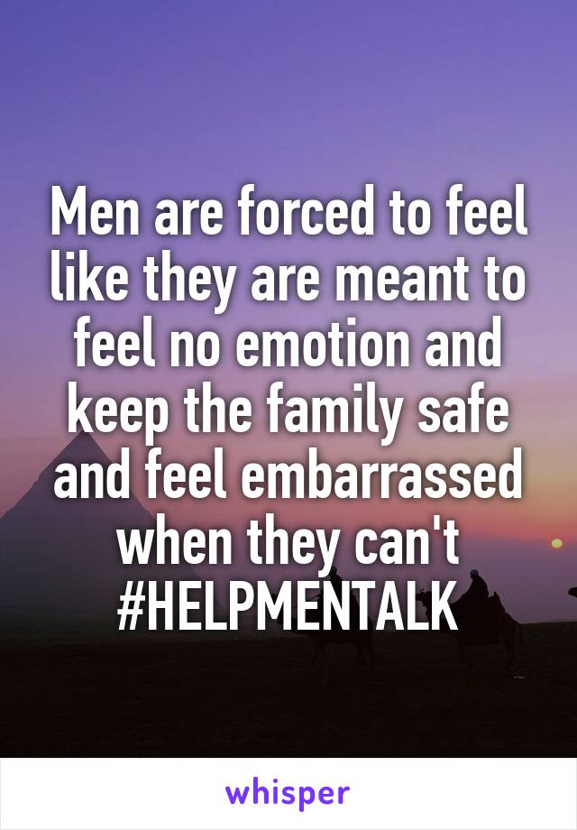 Men are forced to feel like they are meant to feel no emotion and keep the family safe and feel embarrassed when they can't #HELPMENTALK