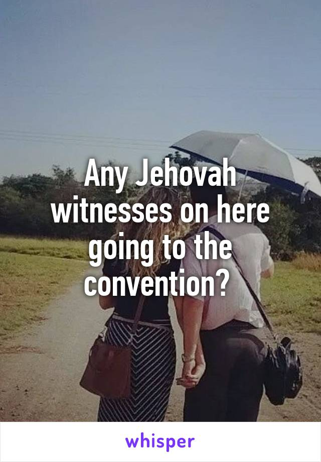 Any Jehovah witnesses on here going to the convention?