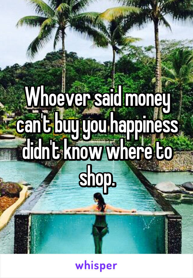 Whoever said money can't buy you happiness didn't know where to shop.