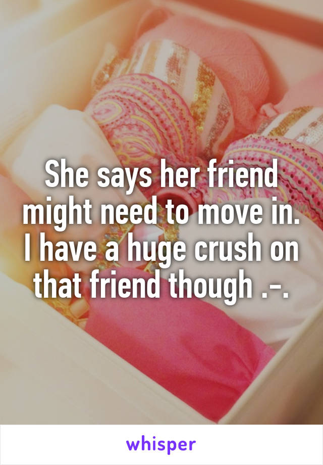 She says her friend might need to move in. I have a huge crush on that friend though .-.