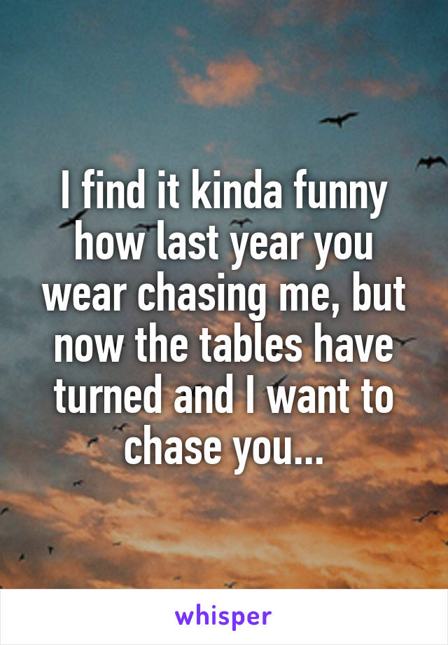 I find it kinda funny how last year you wear chasing me, but now the tables have turned and I want to chase you...