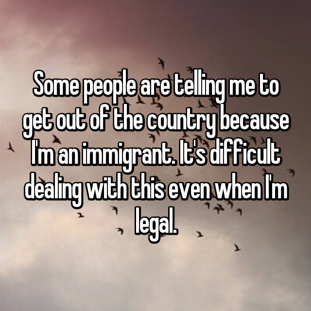 Some people are telling me to get out of the country because I'm an immigrant. It's difficult dealing with this even when I'm legal. 😞