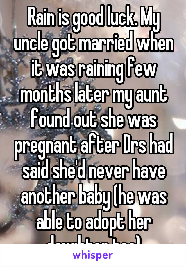 Rain is good luck. My uncle got married when it was raining few months later my aunt found out she was pregnant after Drs had said she'd never have another baby (he was able to adopt her daughter too)