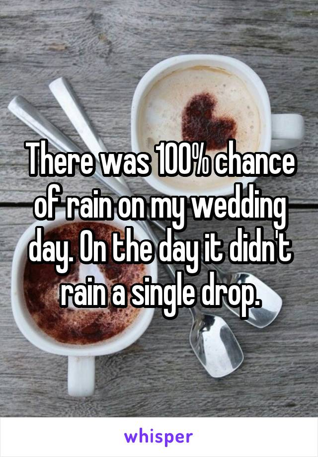 There was 100% chance of rain on my wedding day. On the day it didn't rain a single drop.