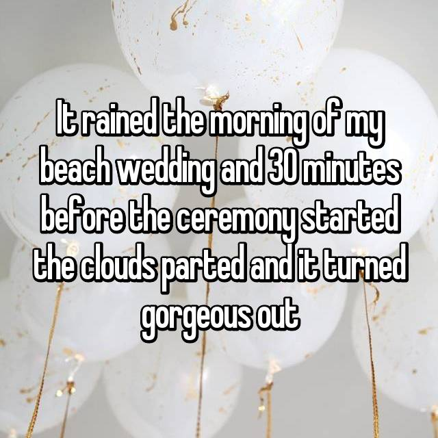 It rained the morning of my beach wedding and 30 minutes before the ceremony started the clouds parted and it turned gorgeous out