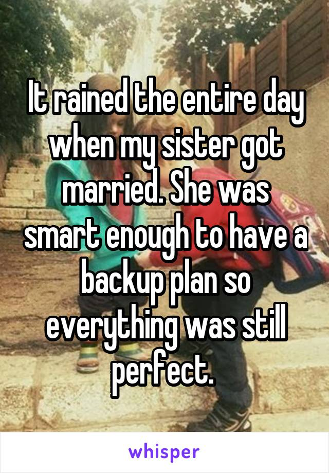 It rained the entire day when my sister got married. She was smart enough to have a backup plan so everything was still perfect.