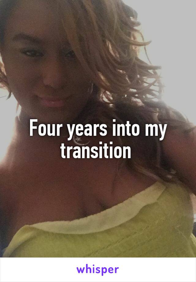 Four years into my transition