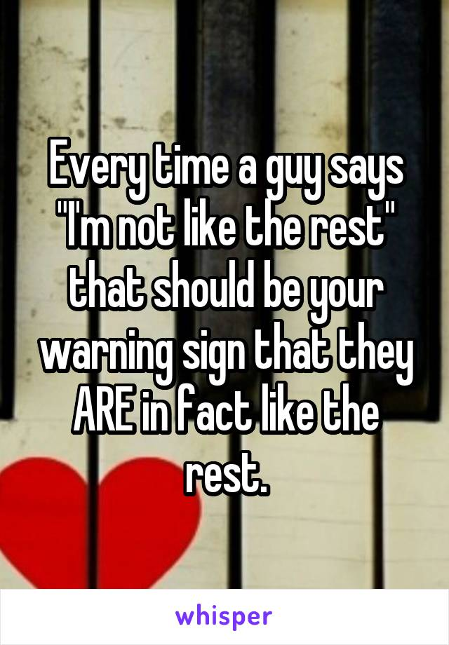 """Every time a guy says """"I'm not like the rest"""" that should be your warning sign that they ARE in fact like the rest."""
