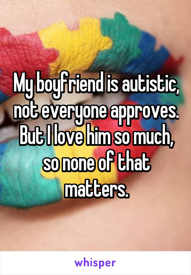 My boyfriend is autistic, not everyone approves. But I love him so much, so none of that matters.