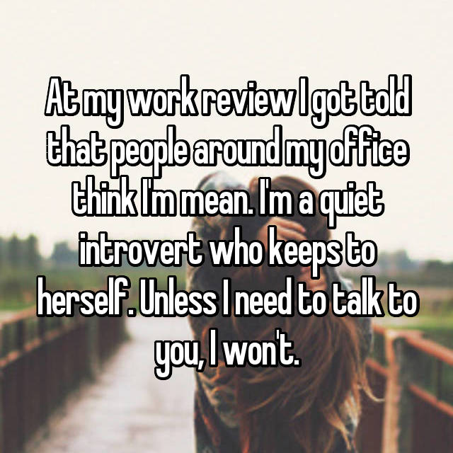 At my work review I got told that people around my office think I'm mean. I'm a quiet introvert who keeps to herself. Unless I need to talk to you, I won't.