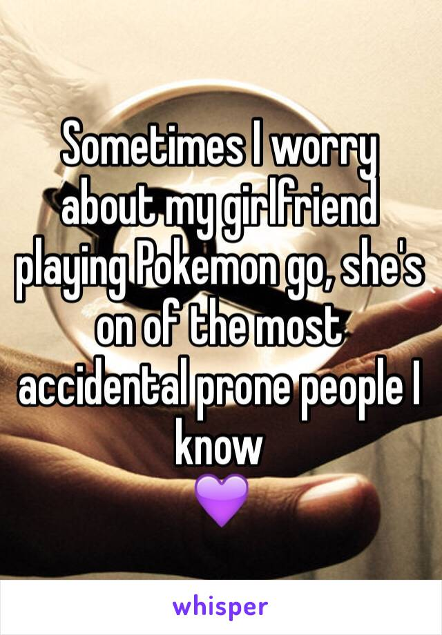 Sometimes I worry about my girlfriend playing Pokemon go, she's on of the most accidental prone people I know  💜