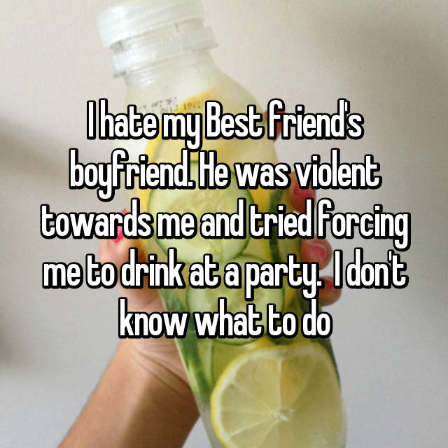 I hate my Best friend's boyfriend. He was violent towards me and tried forcing me to drink at a party.  I don't know what to do