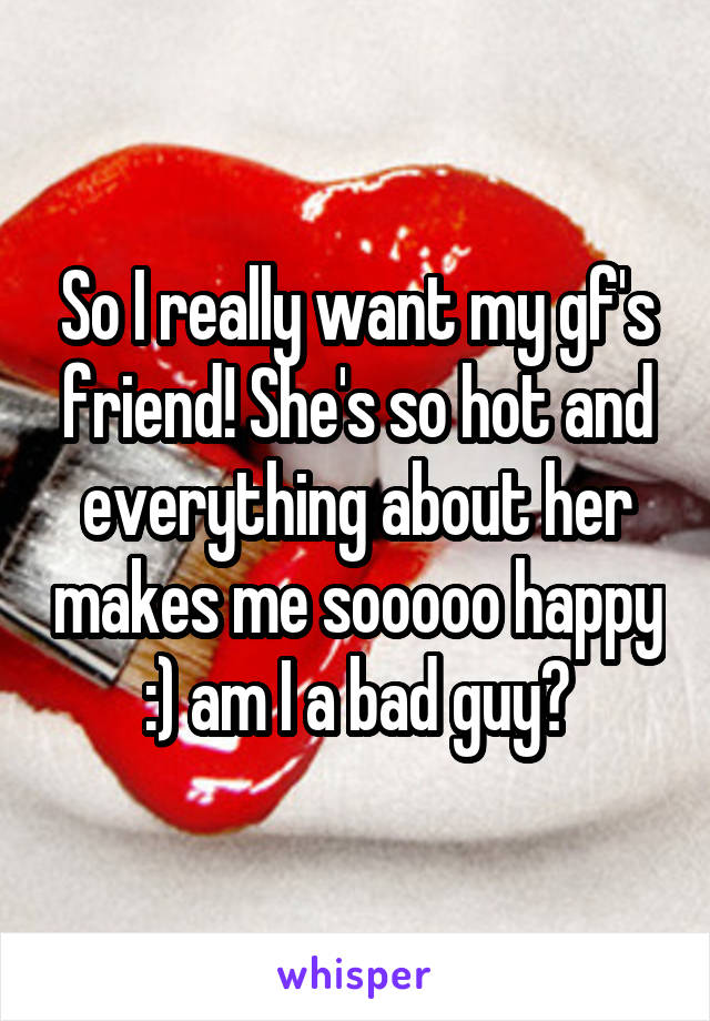 So I really want my gf's friend! She's so hot and everything about her makes me sooooo happy :) am I a bad guy?