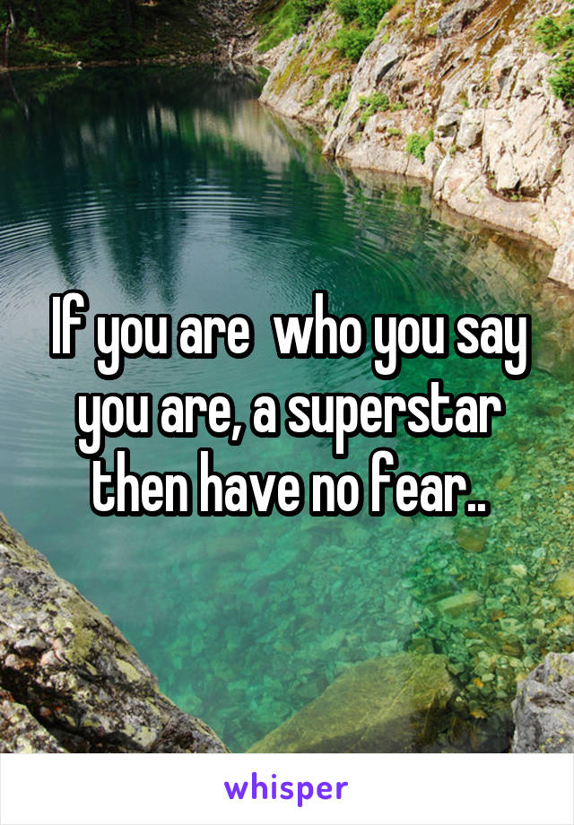If you are who you say you are, a superstar