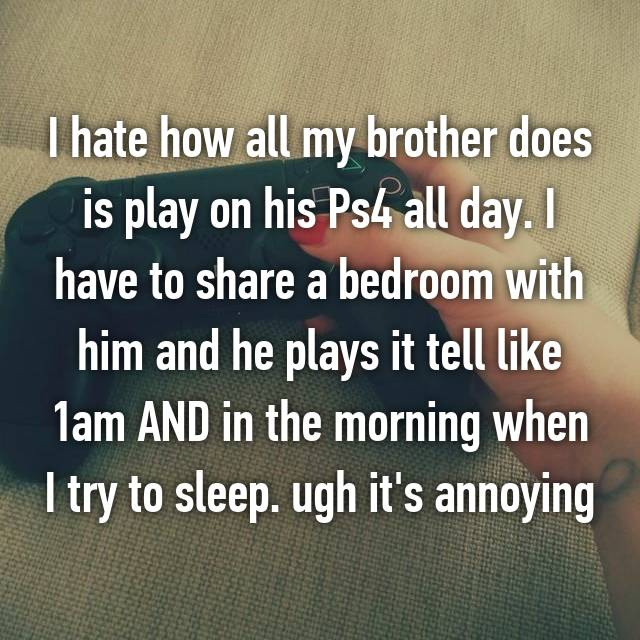 I hate how all my brother does is play on his Ps4 all day. I have to share a bedroom with him and he plays it tell like 1am AND in the morning when I try to sleep. ugh it's annoying