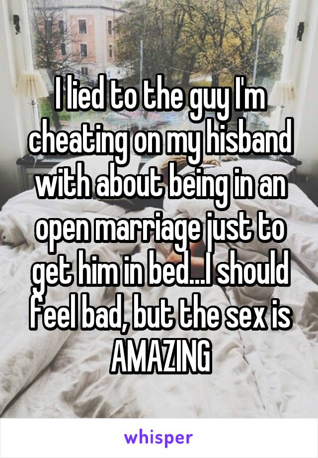 I lied to the guy I'm cheating on my hisband with about being in an open marriage just to get him in bed...I should feel bad, but the sex is AMAZING