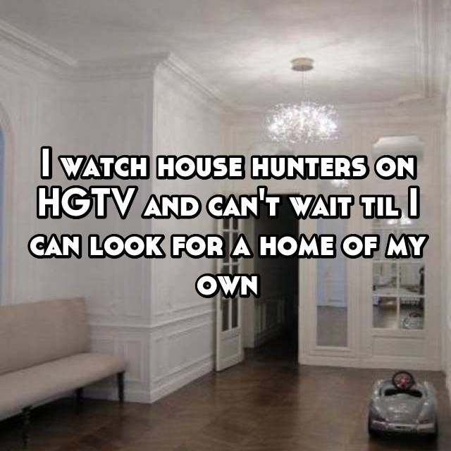 I watch house hunters on HGTV and can't wait til I can look for a home of my own