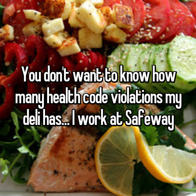 You don't want to know how many health code violations my deli has… I work at Safeway