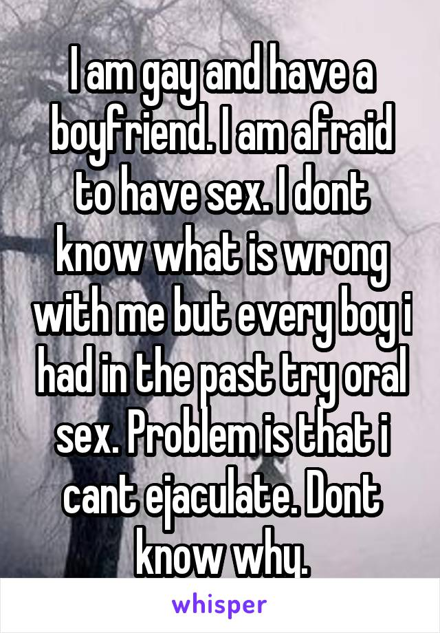 I am gay and have a boyfriend. I am afraid to have sex. I dont know what is wrong with me but every boy i had in the past try oral sex. Problem is that i cant ejaculate. Dont know why.