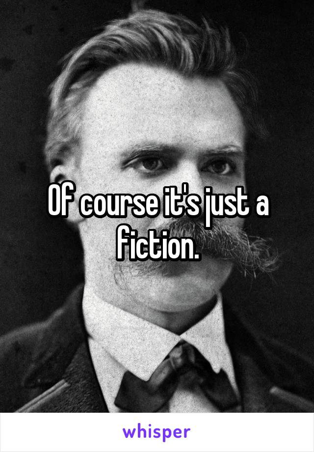 Of course it's just a fiction.