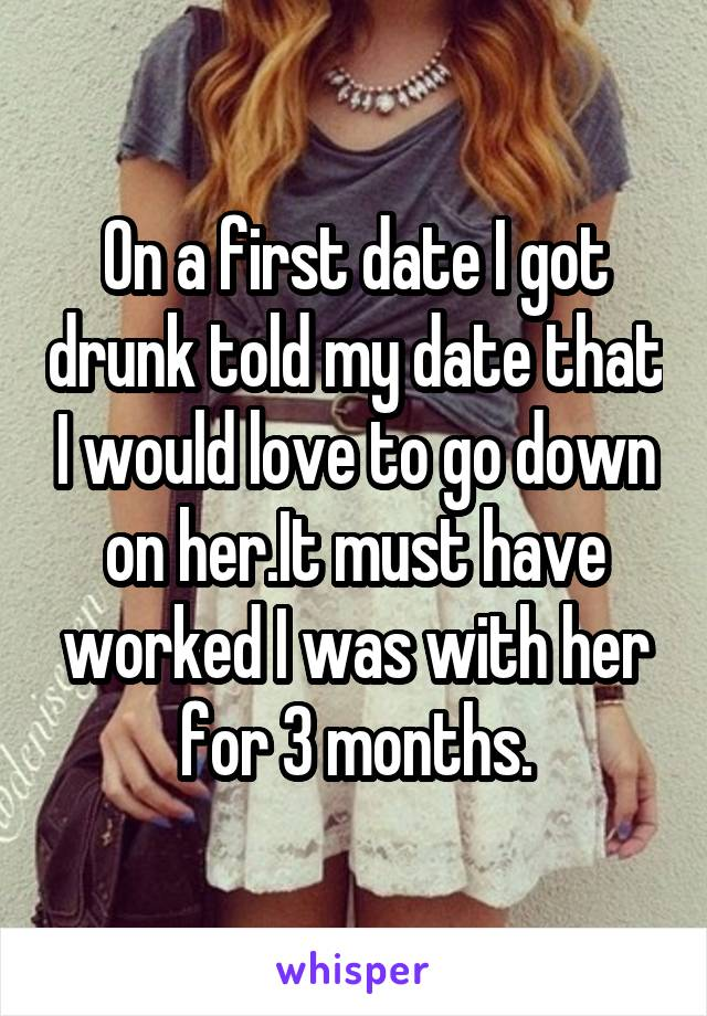 On a first date I got drunk told my date that I would love to go down on her.It must have worked I was with her for 3 months.