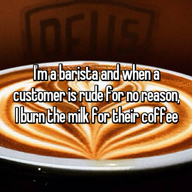 I'm a barista and when a customer is rude for no reason, I burn the milk for their coffee