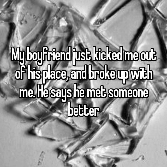 My boyfriend just kicked me out of his place, and broke up with me. He says he met someone better 😢