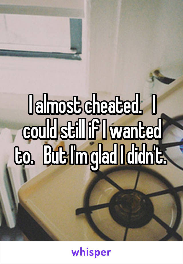 I almost cheated.   I could still if I wanted to.   But I'm glad I didn't.