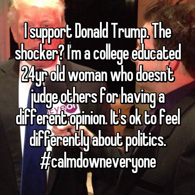 I support Donald Trump. The shocker? I'm a college educated 24yr old woman who doesn't judge others for having a different opinion. It's ok to feel differently about politics. #calmdowneveryone