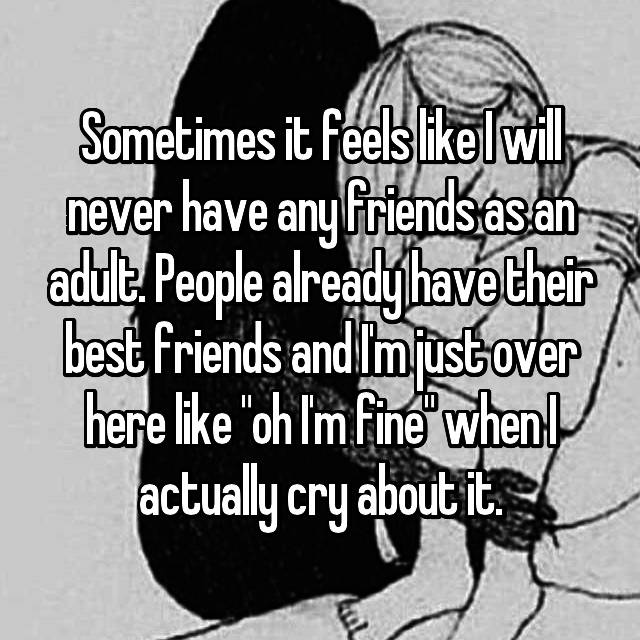 "Sometimes it feels like I will never have any friends as an adult. People already have their best friends and I'm just over here like ""oh I'm fine"" when I actually cry about it."