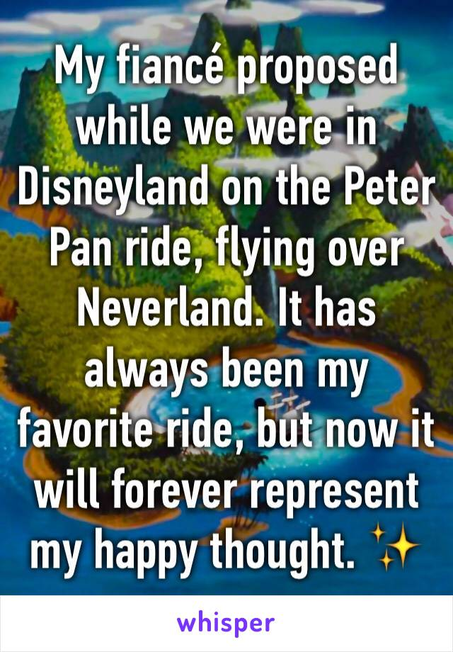 My fiancé proposed while we were in Disneyland on the Peter Pan ride, flying over Neverland. It has always been my favorite ride, but now it will forever represent my happy thought. ✨