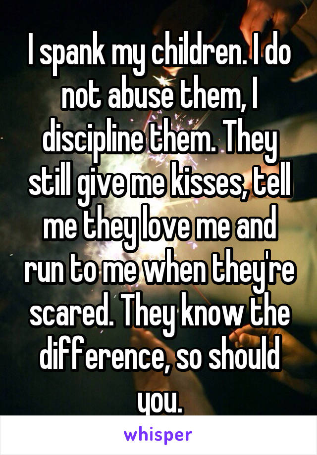 I spank my children. I do not abuse them, I discipline them. They still give me kisses, tell me they love me and run to me when they're scared. They know the difference, so should you.