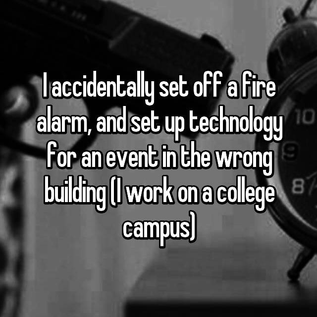 I accidentally set off a fire alarm, and set up technology for an event in the wrong building (I work on a college campus)