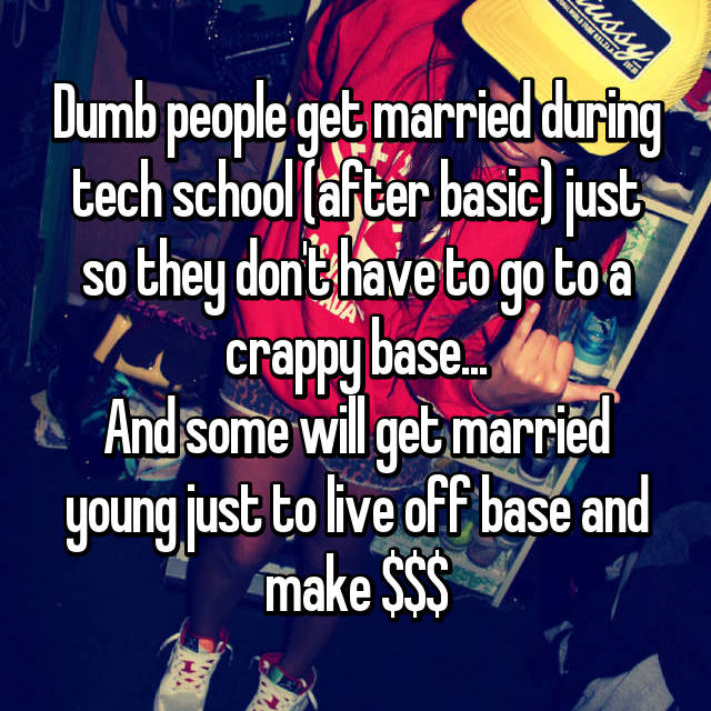 Dumb people get married during tech school (after basic) just so they don't have to go to a crappy base... And some will get married young just to live off base and make $$$
