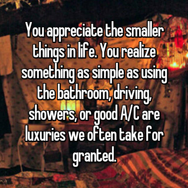 You appreciate the smaller things in life. You realize something as simple as using the bathroom, driving, showers, or good A/C are luxuries we often take for granted.