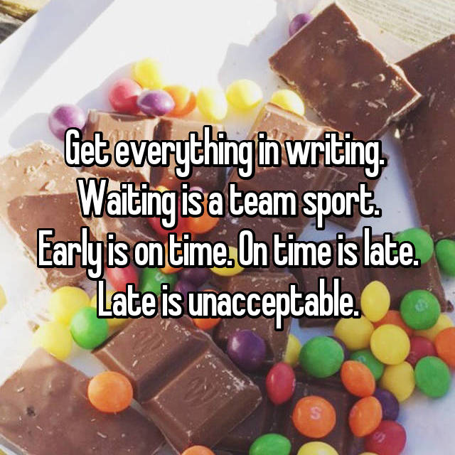 Get everything in writing.  Waiting is a team sport. Early is on time. On time is late. Late is unacceptable.