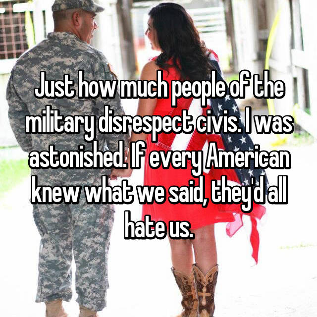 Just how much people of the military disrespect civis. I was astonished. If every American knew what we said, they'd all hate us.