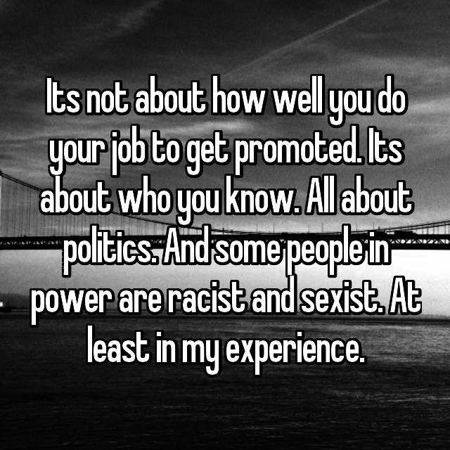 Its not about how well you do your job to get promoted. Its about who you know. All about politics. And some people in power are racist and sexist. At least in my experience.