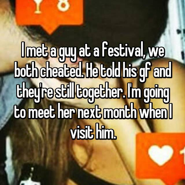 I met a guy at a festival, we both cheated. He told his gf and they're still together. I'm going to meet her next month when I visit him.