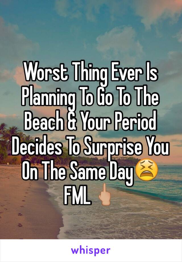 Worst Thing Ever Is Planning To Go To The Beach & Your Period Decides To Surprise You On The Same Day😫 FML🖕🏼